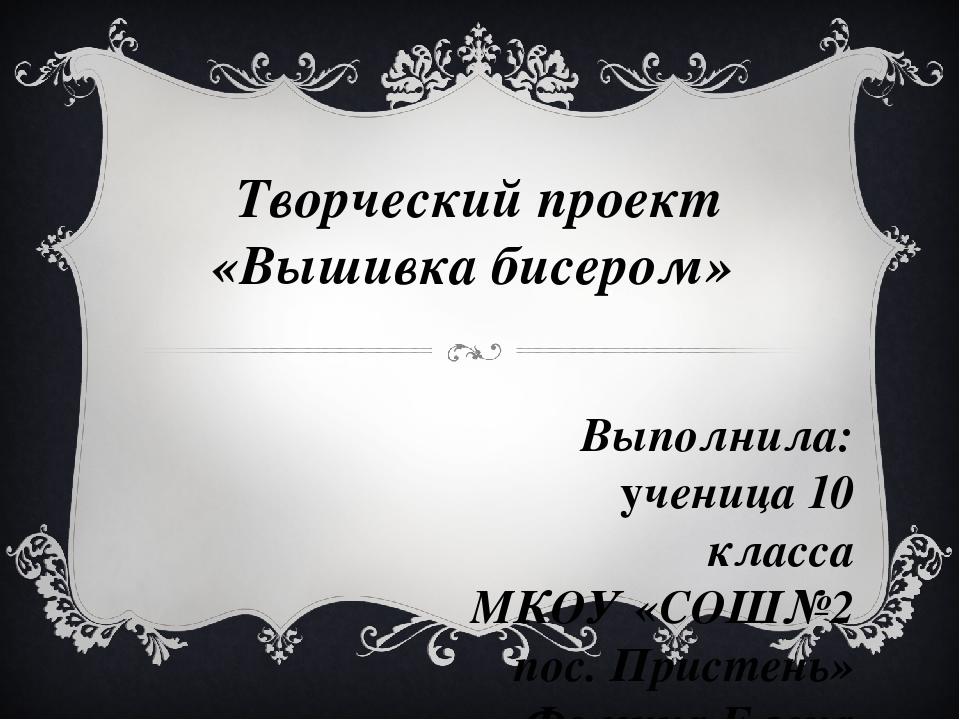 Творческий проект «Вышивка бисером» Выполнила: ученица 10 класса МКОУ «СОШ№2...