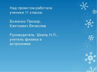Над проектом работали ученики 11 класса: Боженко Прохор, Квяткевич Вячеслав Р