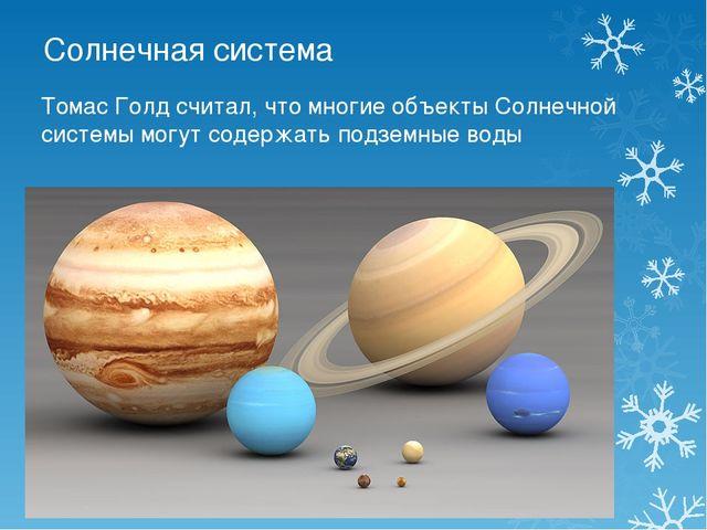Солнечная система Томас Голд считал, что многие объекты Солнечной системы мог...