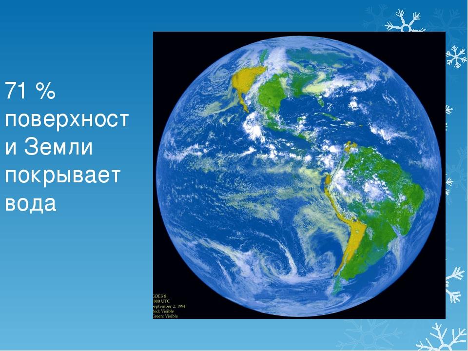 71 % поверхности Земли покрывает вода