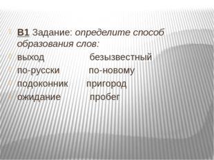 В1 Задание: определите способ образования слов: выход безызвестный по-русск
