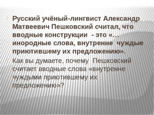 Русский учёный-лингвист Александр Матвеевич Пешковский считал, что вводные к