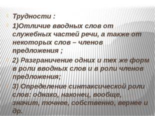 Трудности : 1)Отличие вводных слов от служебных частей речи, а также от неко
