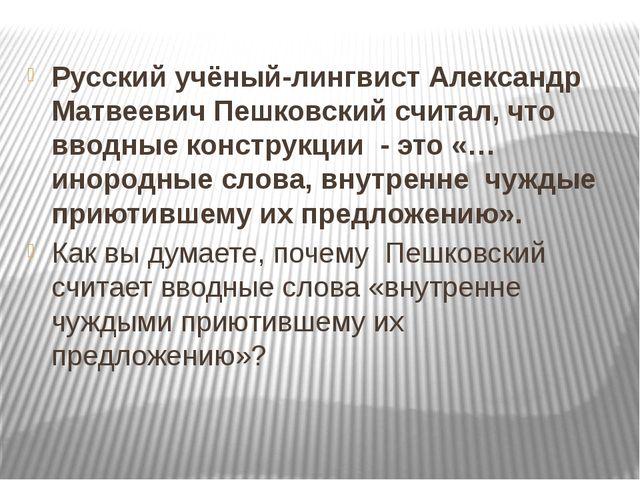 Русский учёный-лингвист Александр Матвеевич Пешковский считал, что вводные к...