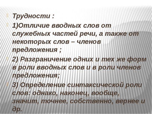 Трудности : 1)Отличие вводных слов от служебных частей речи, а также от неко...