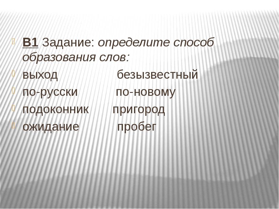 В1 Задание: определите способ образования слов: выход безызвестный по-русск...