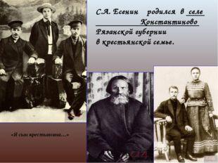 С.А. Есенин родился в селе Константиново Рязанской губернии в крестьянской се