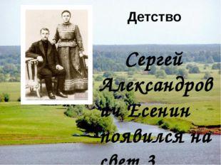 Детство Сергей Александрович Есенин появился на свет 3 октября 1895 года в Ря