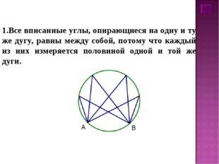 1.Все вписанные углы, опирающиеся на одну и ту же дугу, равны между собой, по