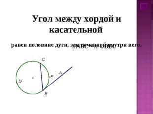 Угол между хордой и касательной равен половине дуги, заключенной внутри него.