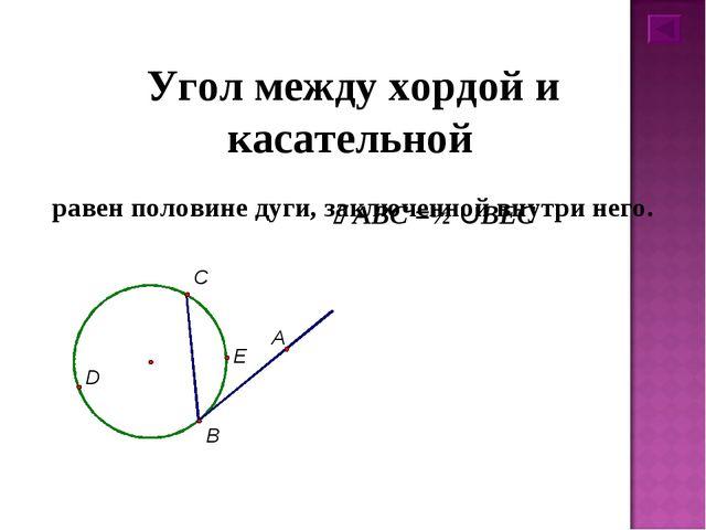 Угол между хордой и касательной равен половине дуги, заключенной внутри него....