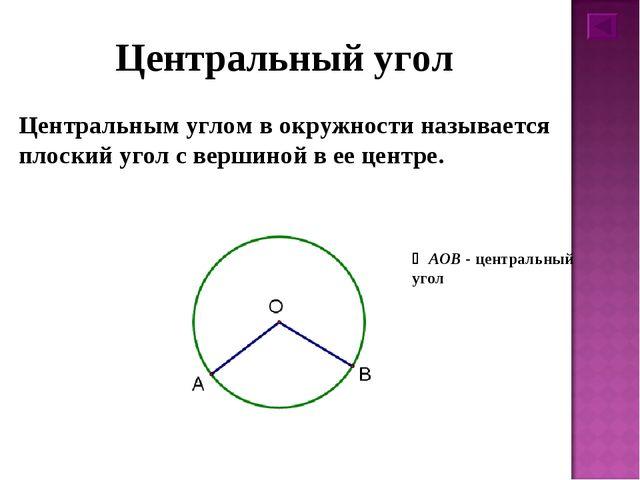 Центральный угол Центральным углом в окружности называется плоский угол с вер...