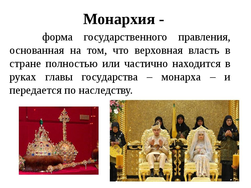 Монархия - форма государственного правления, основанная на том, что верховная...