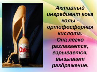 Активный ингредиент кока колы - ортофосфорная кислота. Она легко разлагается