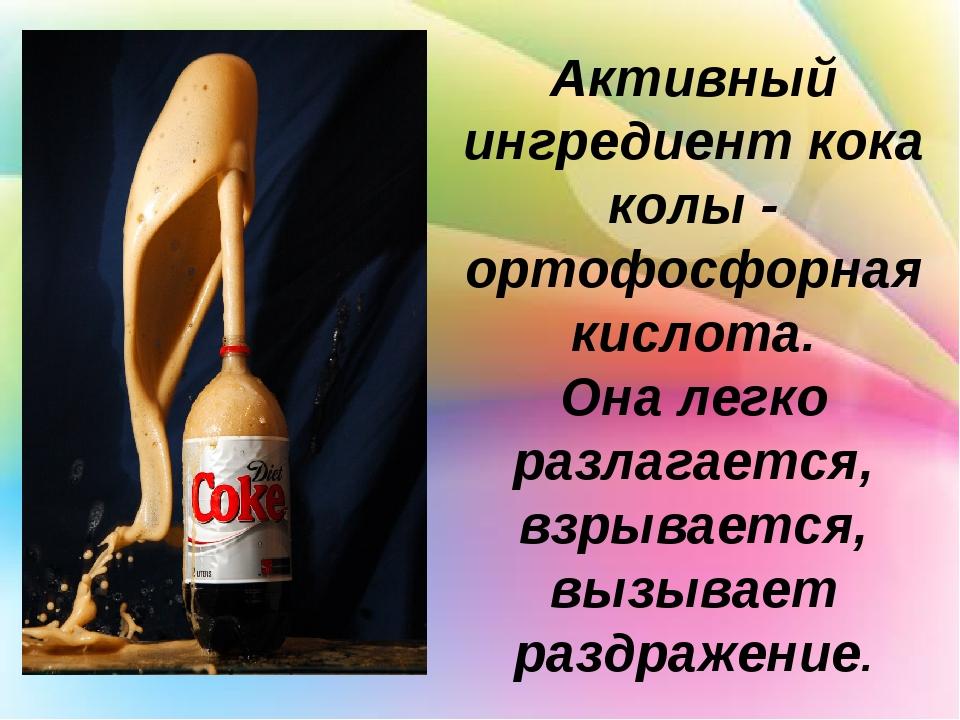 Активный ингредиент кока колы - ортофосфорная кислота. Она легко разлагается...