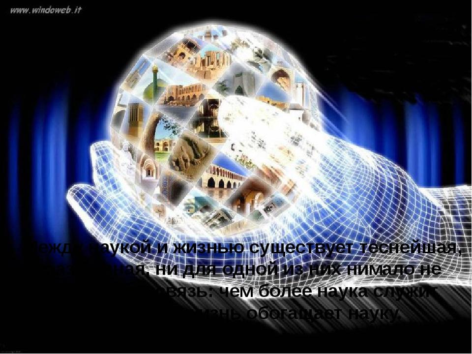 Между наукой и жизнью существует теснейшая, неразрывная, ни для одной из них...