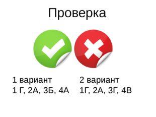Проверка 1 вариант 1 Г, 2А, 3Б, 4А 2 вариант 1Г, 2А, 3Г, 4В
