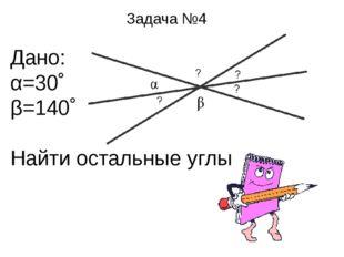 Задача №4 Дано: α=30˚ β=140˚ Найти остальные углы