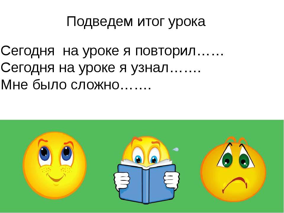 Сегодня на уроке я повторил…… Сегодня на уроке я узнал……. Мне было сложно……....