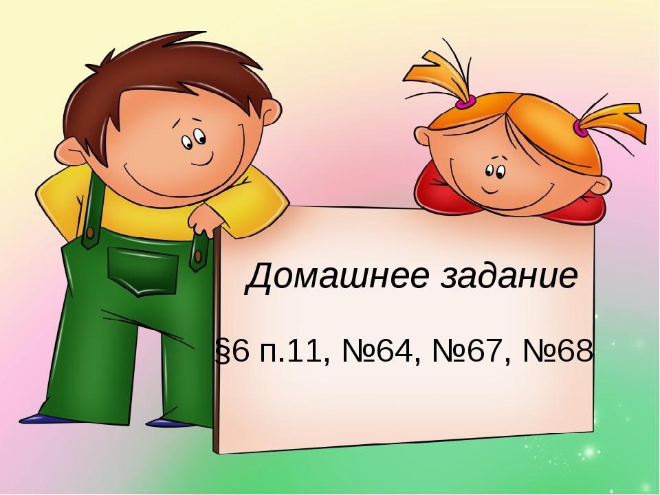§6 п.11, №64, №67, №68 Домашнее задание