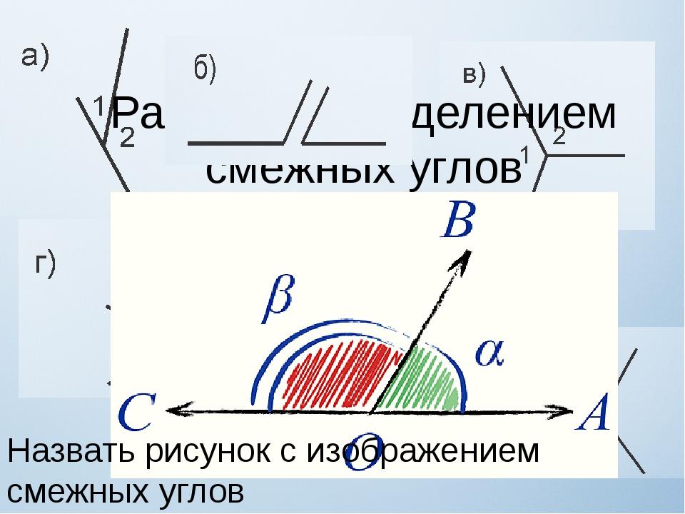 Работа с определением смежных углов Назвать рисунок с изображением смежных уг...