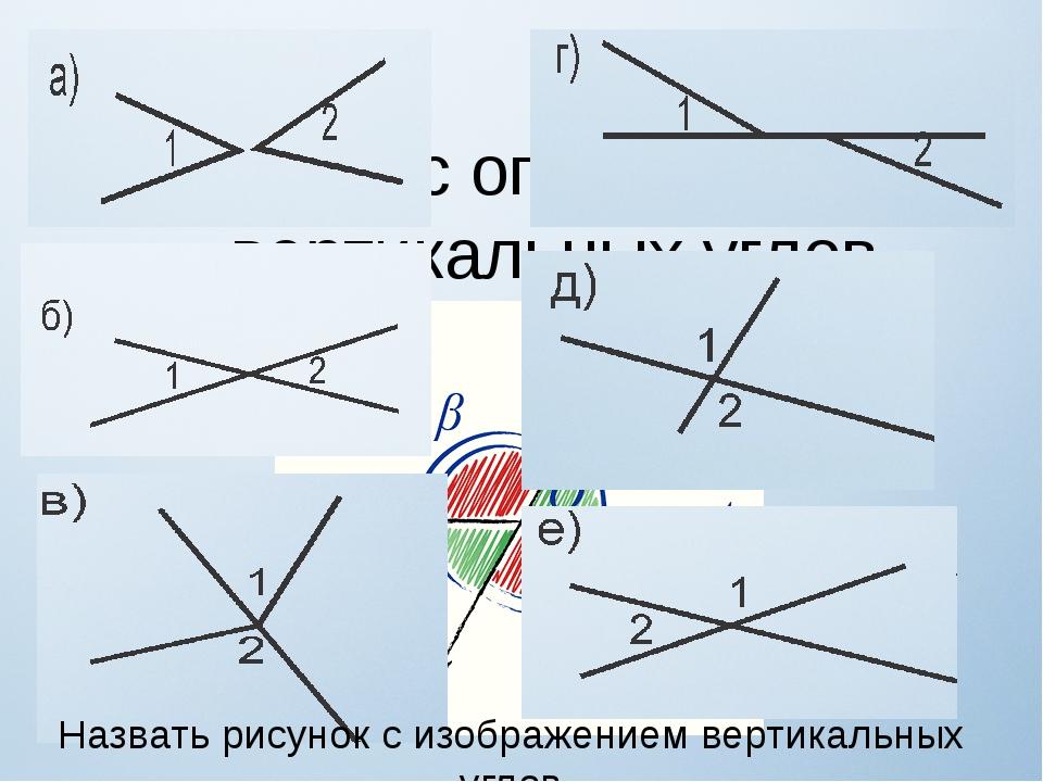 Работа с определением вертикальных углов Назвать рисунок с изображением верти...