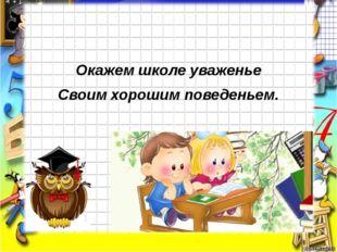Окажем школе уваженье Своим хорошим поведеньем.