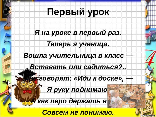 Первый урок Я на уроке в первый раз. Теперь я ученица. Вошла учительница в кл...