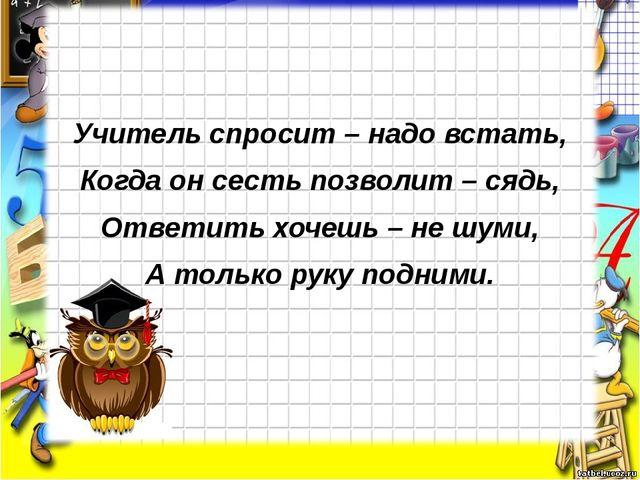 Учитель спросит – надо встать, Когда он сесть позволит – сядь, Ответить хоче...