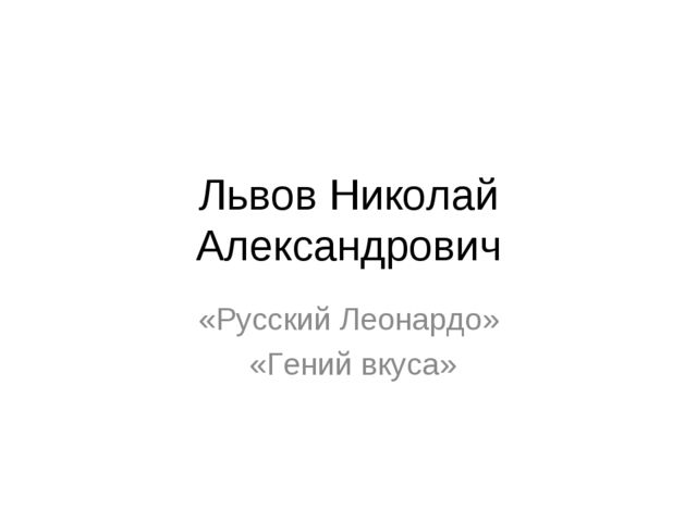 Львов Николай Александрович «Русский Леонардо» «Гений вкуса»