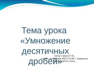 Тема урока «Умножение десятичных дробей» Автор: Свергун Т.В., учитель математ