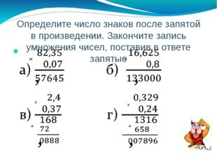 Определите число знаков после запятой в произведении. Закончите запись умноже