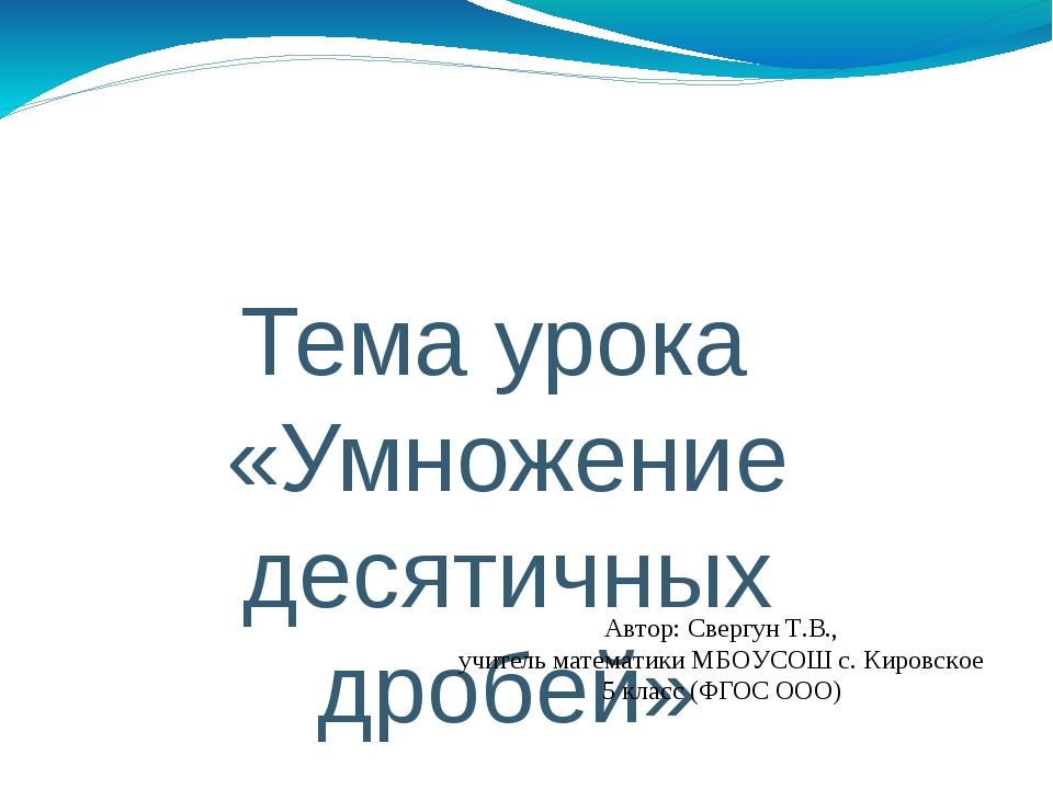 Тема урока «Умножение десятичных дробей» Автор: Свергун Т.В., учитель математ...