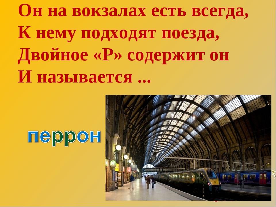 Он на вокзалах есть всегда, К нему подходят поезда, Двойное «Р» содержит он И...