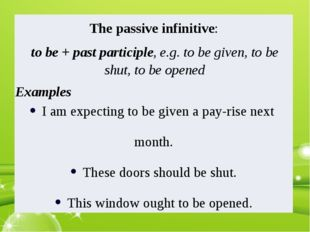 The passive infinitive: to be + past participle, e.g. to be given, to be shut