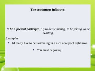 Thecontinuousinfinitive: to be + present participle, e.g.to be swimming, to b