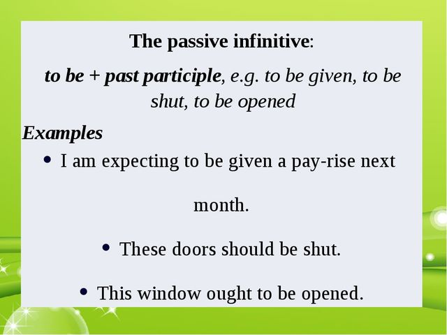 The passive infinitive: to be + past participle, e.g. to be given, to be shut...
