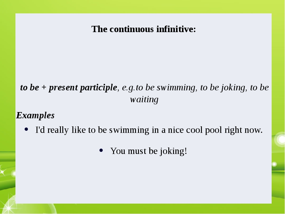 Thecontinuousinfinitive: to be + present participle, e.g.to be swimming, to b...