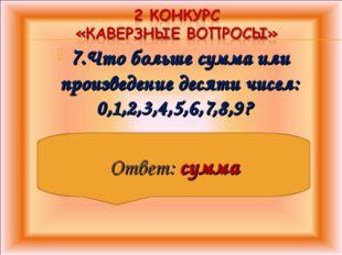 7.Что больше сумма или произведение десяти чисел: 0,1,2,3,4,5,6,7,8,9? Ответ: