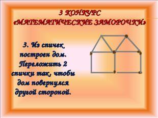 3 КОНКУРС «МАТЕМАТИЧЕСКИЕ ЗАМОРОЧКИ» 3. Из спичек построен дом. Переложить 2