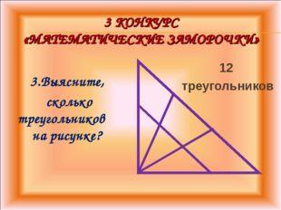 3 КОНКУРС «МАТЕМАТИЧЕСКИЕ ЗАМОРОЧКИ» 3.Выясните, сколько треугольников на рис