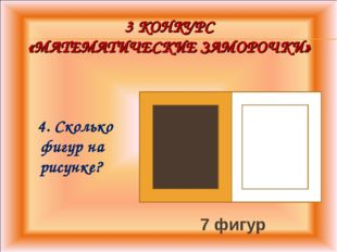 3 КОНКУРС «МАТЕМАТИЧЕСКИЕ ЗАМОРОЧКИ» 4. Сколько фигур на рисунке? 7 фигур