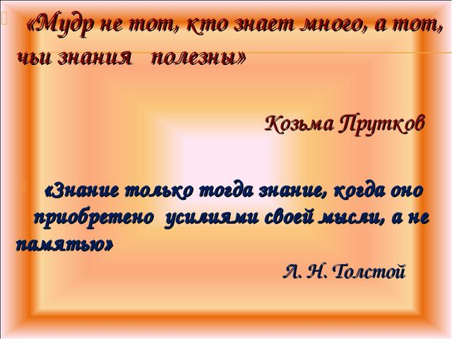 «Мудр не тот, кто знает много, а тот, чьи знания полезны» Козьма Прутков «Зн...