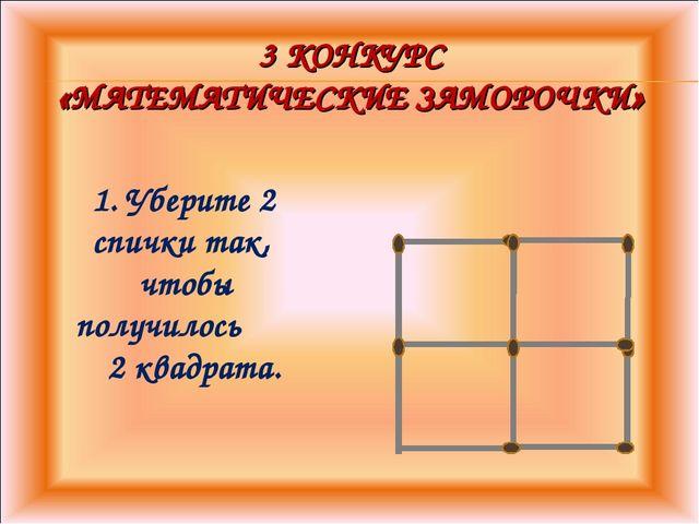 3 КОНКУРС «МАТЕМАТИЧЕСКИЕ ЗАМОРОЧКИ» 1. Уберите 2 спички так, чтобы получилос...