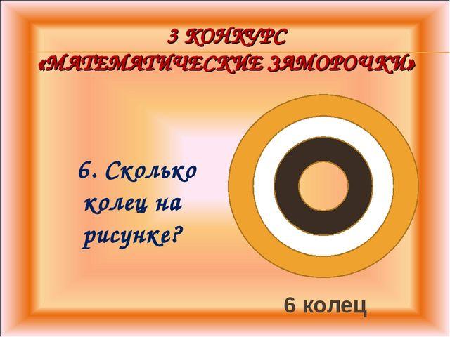 3 КОНКУРС «МАТЕМАТИЧЕСКИЕ ЗАМОРОЧКИ» 6. Сколько колец на рисунке? 6 колец