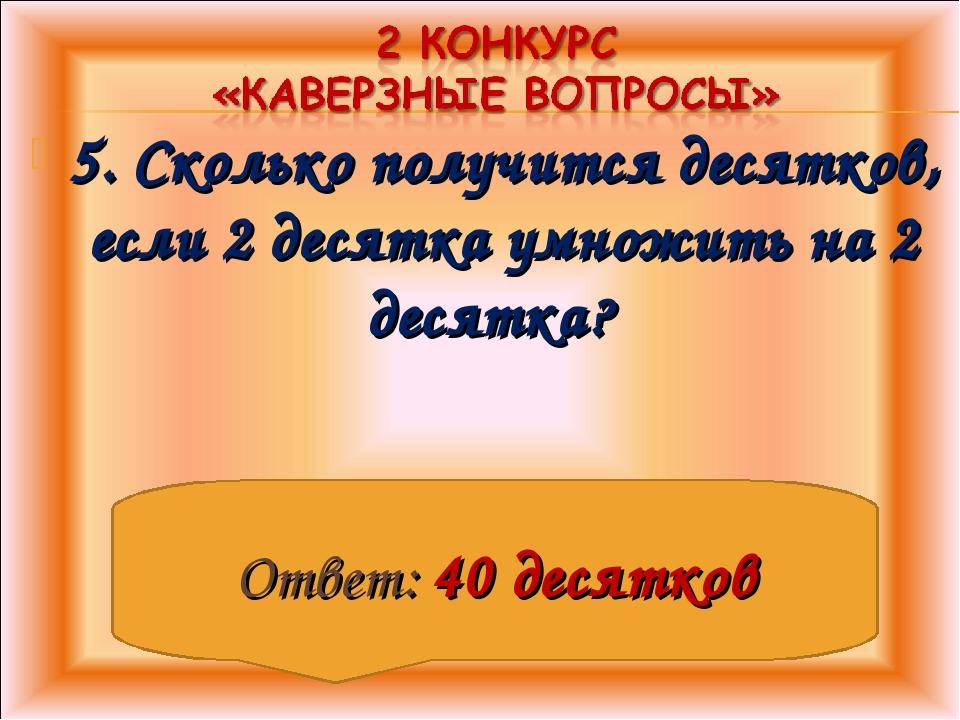 5. Сколько получится десятков, если 2 десятка умножить на 2 десятка? Ответ: 4...