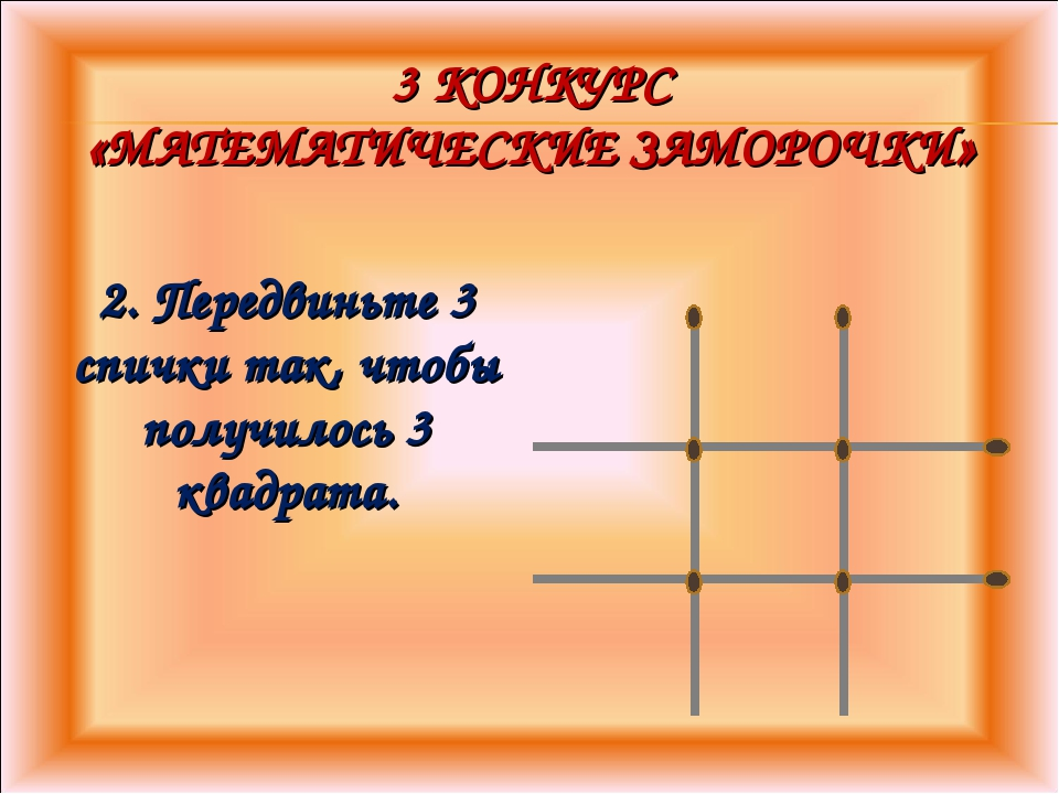 3 КОНКУРС «МАТЕМАТИЧЕСКИЕ ЗАМОРОЧКИ» 2. Передвиньте 3 спички так, чтобы получ...