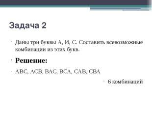 Задача 2 Даны три буквы А, И, С. Составить всевозможные комбинации из этих бу