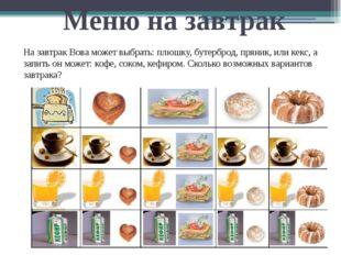 Меню на завтрак На завтрак Вова может выбрать: плюшку, бутерброд, пряник, или