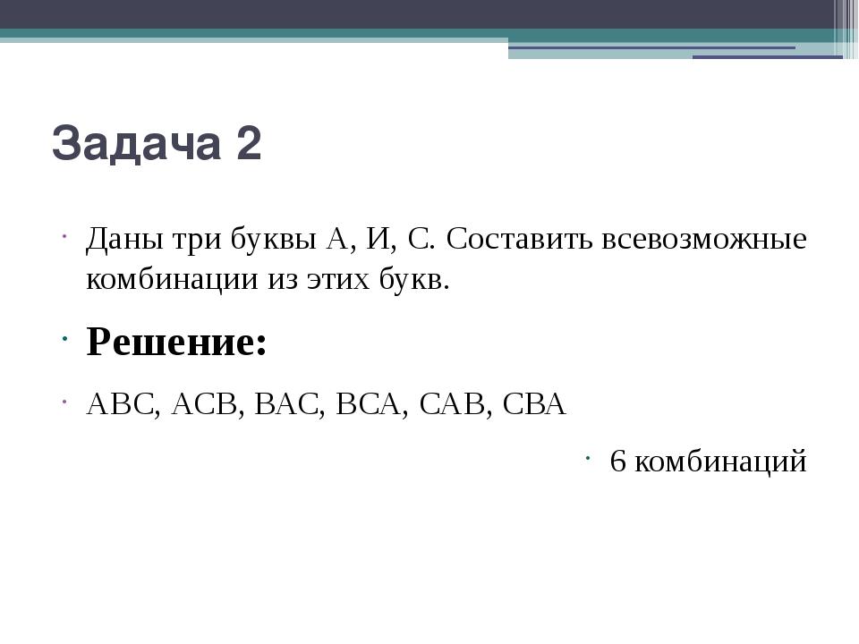Задача 2 Даны три буквы А, И, С. Составить всевозможные комбинации из этих бу...